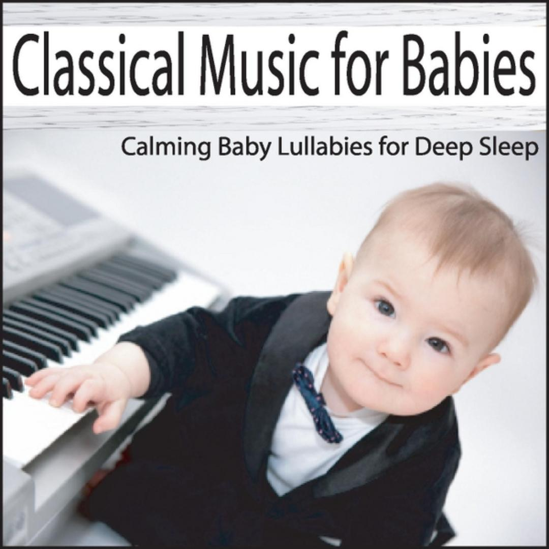 Classical Music For Babies: Calming Baby Lullabies For Deep Sleep by